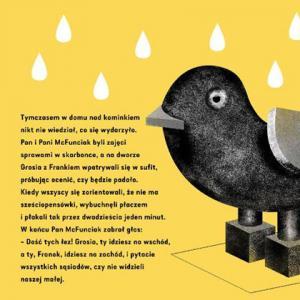 Ilustracja z książki Louisa MacNeice'a O sześciopensówce, która odturlała się od reszty, w przekładzie Renaty Senktas, z ilustracjami Magdaleny Boffito, wydanej przez wydawnictwo Convivo. Po prawej znajduje się czarny ptak z szarym dziobem i szarym skrzydłem. Nad nim widać siedem białych kropli wody. Możliwe, że pada deszcz. Po lewej znajduje się tekst: Tymczasem w domu nad kominkiem nikt nie wiedział co się wydarzyło. Pan i Pani McFunciak byli zajęci sprawami w skarbonce, a na dworze Grosia z Frankiem wpatrywali się w sufit, próbując ocenić, czy będzie padało. Kiedy wszyscy się zorientowali, że nie ma sześciopensówki, wybuchnęli płaczem i płakali tak przez dwadzieścia jeden minut. W końcu Pan McFunciak zabrał głos: Dość tych łez! Grosia, ty idziesz na zachód, i pytacie wszystkich sąsiadów, czy nie widzieli naszej małej.